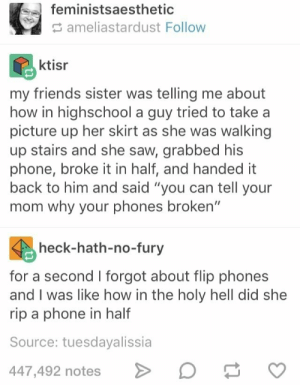 """Friends, Phone, and Saw: feministsaesthetic  ameliastardust Follow  ktisr  my friends sister was telling me about  how in highschool a guy tried to take a  picture up her skirt as she was walking  up stairs and she saw, grabbed his  phone, broke it in half, and handed it  back to him and said """"you can tell your  mom why your phones broken""""  heck-hath-no-fury  for a second I forgot about flip phones  and I was like how in the holy hell did she  rip a phone in half  Source: tuesdayalissia  447,492 notes C Effective"""