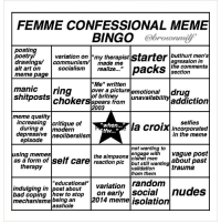 """print this out n play as u scroll thru your feed to see how long it takes before u reach bingo: FEMME CONFESSIONAL MEME  BINGO  butthurt men's  variation on  my therapist  starter  drawings/ communism/l made me  agression in  the comments  socialism  realize.  packs  alt art on  section  meme page  """"Me"""" written  manic ring  over a picture  emotional shitposts  of britney  unavailabilit  addiction  chokers from  2003  meme quality  increasing critique of  self ies  la croix when  during a  modern  incorporated  depressive  neoliberalism  in the meme  episode  not wanting to  sing meme  the simpsons  engage with  vague post  as a form of self care reaction cishet men about past  but still wantin  therapy  validation  trauma  from them  random  educational""""  indulging in post about  variation  nudes  bad coping  how to stop  on early social  014 meme isolation  mechanisms being an  asshole print this out n play as u scroll thru your feed to see how long it takes before u reach bingo"""