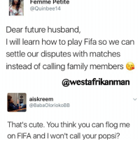 This is a lose lose situation 😂😂😂: Femme Petite  @Quin bee14  Dear future husband,  I will learn how to play Fifa so we can  settle our disputes with matches  instead of calling family members  @westafrikanman  aiskreem  @BabaOloriokoBB  That's cute. You think you can flog me  on FIFA and won't call your popsi? This is a lose lose situation 😂😂😂