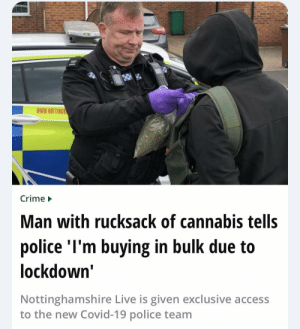 "feniczoroark:  omghotmemes:  Man with rucksack of cannabis tells police ""I'm buying in bulk due to the lockdown""   @randomnightlord Probably a gw employee trying to fuel their bs: feniczoroark:  omghotmemes:  Man with rucksack of cannabis tells police ""I'm buying in bulk due to the lockdown""   @randomnightlord Probably a gw employee trying to fuel their bs"