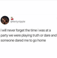 Jealous, Party, and Home: @fentynipple  i will never forget the time i was at a  party we were playing truth or dare and  someone dared me to go home Jealous