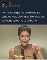 God, Oh My God, and Party: @fentynipple  i will never forget the time i was at a  party we were playing truth or dare and  someone dared me to go home   Oh my god