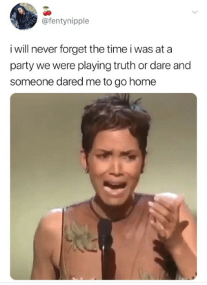 fuckyahumor:oh shit: @fentynipple  i will never forget the time i was at a  party we were playing truth or dare and  someone dared me to go home fuckyahumor:oh shit