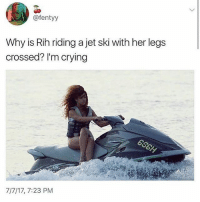 Crying, Memes, and Jet-Ski: @fentyy  Why is Rih riding a jet ski with her legs  crossed? I'm crying  7/7/17, 7:23 PM 😂lol