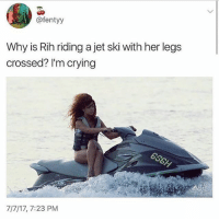 Crying, Memes, and Rihanna: @fentyy  Why is Rih riding a jet ski with her legs  crossed? I'm crying  7/7/17, 7:23 PM Because she's Rihanna