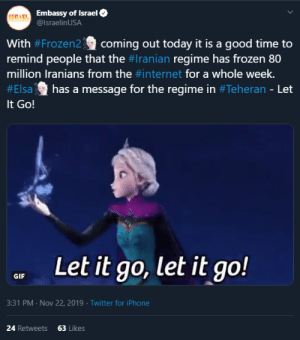 Elsa, Frozen, and Gif: FERAELEmbassy of Israel  @IsraelinUSA  With #Frozen2coming out today it is a good time to  remind people that the #Iranian regime has frozen 80  million Iranians from the #internet for a whole week.  has a message for the regime in #Teheran - Let  #Elsa  It Go!  Let it go, let it go!  GIF  3:31 PM Nov 22, 2019 Twitter for iPhone  24 Retweets  63 Likes The Embassy of Israel can't conceal their inner Fellow Kid