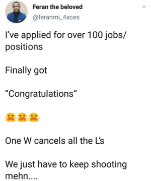"One W cancels out all the Ls. Keep pushing.: Feran the beloved  @feranmi_4aces  I've applied for over 100 jobs/  positions  Finally got  ""Congratulations""  One W cancels all the L's  We just have to keep shooting  mehn.... One W cancels out all the Ls. Keep pushing."