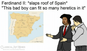 "Art Memes: Ferdinand IlI: *slaps roof of Spain*  ""This bad boy can fit so many heretics in it""  FRANCE  seARA  KINGOOM  KINGOOM OF  ARAGON  w  LEGN AND CASTILE  CLASSICAL ART MEMES  facebook.com/classicalartmemes  Tvonswod  OaONI"