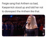 Bad, Nfl, and Fergie: Fergie sang that Anthem so bad,  Kaepernick stood up and told her not  to disrespect the Anthem like that. 🤣🤣🤣🤣🤣🤣💀💀💀💀💀💀💀💀  Credit - Black Adam Schefter