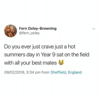 England, Memes, and Best: Fern Oxley-Browning  @fern_oxley  Do you ever just crave just a hot  summers day in Year 9 sat on the field  with all your best mates够  09/02/2018, 3:34 pm from Sheffield, England All the time