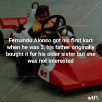 And his first deckchair aged 4 f1 formula1 fernandoalonso wtf1: Fernando Alonso got his first kart  when he was 3, his father originally  bought it for his older sister but she  was not interested  IS  wtf1. And his first deckchair aged 4 f1 formula1 fernandoalonso wtf1