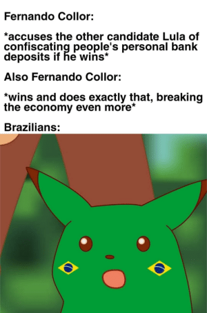 Bank, History, and Time: Fernando Collor:  *accuses the other candidate Lula of  confiscating people's personal bank  deposits if he wins*  Also Fernando Collor:  *wins and does exactly that, breaking  the economy even more*  Brazilians: In 1989, Brazilians were able to vote for the first time after the military dictatorship