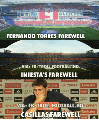 Football, Memes, and Troll: FERNANDO TORRES FAREWELL  VIA: FB/TROLL FOOTBALL.HD  INIESTA'S FAREWELL  Emirates  irates  CEPSA  Emirates  IO bwin  bwin  IA: FB/TROLL FOOTBALL.HD  0% CEPSA  mirates  Emirates  Emirates  -CASİLLAS FAREWELL  aako But how? 😥 (📸 FB.com-TrollFootball.HD)