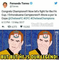 the fa cup: Fernando Torres  Torres  Congrats Champions!!! Now let's fight for the FA  Cup Enhorabuena Campeones!!! Ahora a por la  Copa  @ChelseaFC #CFC #ChelseaChampions  6:12 PM 13 May 2017  Troll Football  6,373 10,262  LIVERPOOL  LIVERPOOL  HAZRI  BUT BUT HE IS OUR  LEGEND!