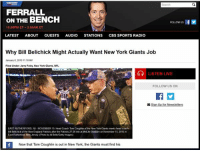 Bill Belichick, Memes, and New England Patriots: FERRALL  ON THE BENCH  FOLLOWUS  10:00 PM ET-2:00 AM ET  LATEST  ABOUT  GUESTS  AUDIO  STATIONS  CBS SPORTS RADIO  Why Bill Belichick Might Actually Want New York Giants Job  January 6, 2016  8 AM  Filed under Jerry Foley, New York Giants, NFL  LISTEN LIVE  FOLLOW US ON  Sign up for Newsletters  EAST RUTHERFORD, NU-NOVEMBER 15 Head Coach Tom Coughlin of the New York Giatts meets head coach  Bad Belchickofte New England Patriots ather the Patriots 27 20wnat MetLfe Stadium on November  5.2015 n  East Rutherford, New Jersey (Photo by  Beko Getty images)  Now that Tom Coughlin is out in New York, the Giants must find his This is an actual headline coming out of NY right now. Bunch of arrogant fuckers. Im talking about you @scottferrall