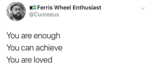 Can, Ferris Wheel, and You: Ferris Wheel Enthusiast  @Cuoreeus  You are enough  You can achieve  You are loved You are doing great