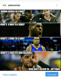 Reminder: I made this meme before the Cavs game. Even my memes predict greatness.: Fes persources  HUMAN BEINGS INAMOB  WHAT'S A MOB TO A KING?  WHAT'S A KING TO AGOD?  WHATS A GODTOANON BELIEVER  WHO DONT BELIEVEIN...ANYTHING  View Insights  Promote Reminder: I made this meme before the Cavs game. Even my memes predict greatness.