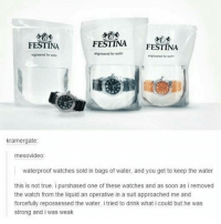 Soon..., Tumblr, and Suits: FESTINA  FESTINA  FESTINA  engneered for water  engineered for  engineered wall  kramergate:  mesovideo:  waterproof watches sold in bags of water, and you get to keep the water  this is not true. i purshased one of these watches and as soon as i removed  the watch from the liquid an operative in a suit approached me and  forcefully repossessed the water. i tried to drink what i could but he was  strong and i was weak I need to go shopping ~Kat