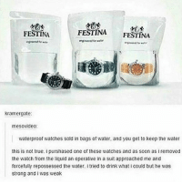 Memes, Suits, and 🤖: FESTINA  FESTINA  FESTINA  Kramergate:  mesovideo:  waterproof watches sold in bags of water. and you get to keep the water  this is not true. ipurshased one of these watches and as soon as i removed  the watch from the liquid an operative in a suit approached me and  forcefully repossessed the water. itried to drink what i could but he was  strong and i was weak i hate school. -elena