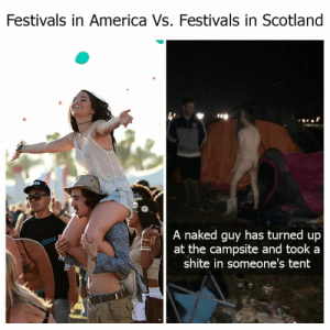 34 Hilarious Memes Only Scottish People Will Relate To: Festivals in America Vs. Festivals in Scotland  4'  .ee  A naked guy has turned up  at the campsite and took a  shite in someone's tent 34 Hilarious Memes Only Scottish People Will Relate To
