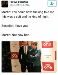 <3  JW: Festive Detective  @Detectiveshezza  Martin: You could have fucking told me  this was a suit and tie kind of night.  Benedict: I love you.  Martin: Not now Ben.  BBC  One  PURE DRAMA  BBC  one  PURE  DRAMA  BBC  PURE DRAMA  One <3  JW