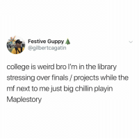 College, Finals, and Weird: Festive Guppy  @gilbertcagatin  college is weird bro l'm in the library  stressing over finals/ projects while the  mf next to me just big chillin playin  Maplestory out of all the places in a college campus, nothing is more wild than the library