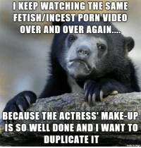 Imgur, Porn, and Porn Video: FETISH/INCEST PORN VIDEO  OVER AND OVER AGAIN  BECAUSE THE ACTRESS' MAKE-UP  IS SO WELL DONE AND I WANT TO  DUPLICATE IT  made on imgur I keep watching the same incest porn vid repeatedly.