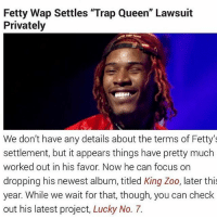 "Fetty Wap, Memes, and Money: Fetty Wap Settles ""Trap Queen"" Lawsuit  Privately  We don't have any details about the terms of Fetty's  settlement, but it appears things have pretty much  worked out in his favor. Now he can focus on  dropping his newest album, titled King Zoo, later thi  year. While we wait for that, though, you can check  out his latest project, Lucky No. 7. I smile so much you can't tell if I'm hurting I'm so solid I did it all with no money yet … I saved and invested my money to make sure I didn't need the ""TrapQueen"" money that we still never got but clearly that's about to change thank you @nittdagritt for making me a business man before you let me run threw these Ms"