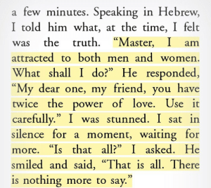 "kaylapocalypse:  koshercosplay:  almostanastronaut: Steven Greenberg, ""Wrestling with God and Men"" - Author's conversation with Rabbi Eliashiv in Jerusalem  ""Twice the power of love"" is my new favorite description of bisexuality  Anyway I'm crying because that's the best and most genuine description  of how it feels to be bi that I've ever heard.  : few minutes. Speaking in Hebrew,  I told him what, at the time, I felt  . ""Master,  а  was the truth  attracted to both men and women  What shall I do?"" He responded,  ""My dear one, my friend, you have  twice the power of love. Use it  carefully."" I was stunned. I sat in  silence for a moment, waiting for  ""Master, I am  more. ""Is that all?"" I asked. He  smiled and said, ""That is all. There  is nothing more to say."" kaylapocalypse:  koshercosplay:  almostanastronaut: Steven Greenberg, ""Wrestling with God and Men"" - Author's conversation with Rabbi Eliashiv in Jerusalem  ""Twice the power of love"" is my new favorite description of bisexuality  Anyway I'm crying because that's the best and most genuine description  of how it feels to be bi that I've ever heard."