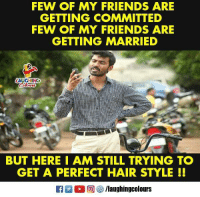 Friends, Hair, and Indianpeoplefacebook: FEW OF MY FRIENDS ARE  GETTING COMMITTED  FEW OF MY FRIENDS ARE  GETTING MARRIED  AUGHING  BUT HERE I AM STILL TRYING TO  GET A PERFECT HAIR STYLE !!