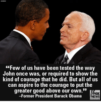 "Memes, News, and Obama: ""Few of us have been tested the way  John once was, or required to show the  kind of courage that he did. But all of us  can aspire to the courage to put the  greater good above our own.""  -Former President Barack Obama  FOX  NEWS  channel Last night, former President Barack Obama, who ran against John McCain for the presidency in 2008, said that Americans remain in the senator's debt because of all that he did for the country."