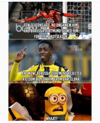 Barcelona, Memes, and Wow: FEW SEASONSAGO- NO ONE KNEW.HIM  AND BORUSSIA DORTMUND SIGNED HIM  FORE15MILAST SEASON  AND NOW BORUSSIA DORTMUND REJECTED  A E130M BID.FORHIM FROM BARCELONA  WHAAT? Wow......😳 Follow @memesofootball