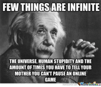 Memes, 🤖, and Mother: FEW THINGSARE INFINITE  THE UNIVERSE HUMANSTUPIDITY AND THE  AMOUNT OF TIMES YOU HAVE TOTTELL YOUR  MOTHER YOUCANTPAUSE AN ONLINE  GAME  Manetenler  meme center-com Few things are infinite...