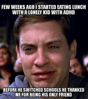 It was a sad farewell: FEW WEEKS AGO I STARTED EATING LUNCH  WITH A LONELY KID WITH ADHD  BEFORE HE SWITCHED SCHOOLS HE THANKED  ME FOR BEING HIS ONLY FRIEND It was a sad farewell