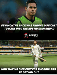 Memes, Squad, and Australian: FEWMONTHS BACK WAS FINDING DIFFICULT  TO MAKE INTO THE AUSTRALIAN SQUAD  S Cricket  Shots  NOWMAKING DIFFICULT FOR THE BOWLERS  TO GET HIM OUT Usman Khawaja Showcases his class ! Not out on 138* .