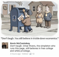 "Memes, 🤖, and Atm: Fewnett Chattanooga atmes are HKss  ""Don't laugh. You still believe in trickle-down economics.""  Kevin McComiskey  Don't laugh. Omar Rivero, the simpleton who  runs this page, still believes in free college  and white privelege.  3 hours ago Edited 12 (GC)"