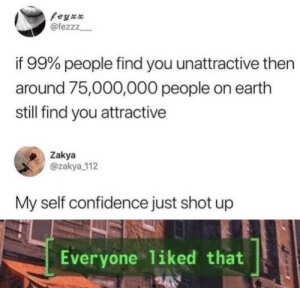 Big, if true…: @fezzz  if 99% people find you unattractive then  around 75,000,000 people on earth  still find you attractive  Zakya  @zakya 112  My self confidence just shot up  Everyone 1iked that  240 Big, if true…
