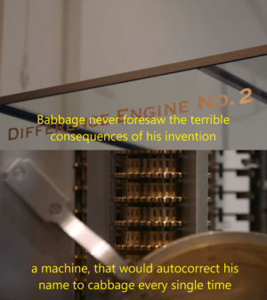 invention: FFOMGINE NO. 2  Babbage never foresaw the terrible  DIFF Consequences of his invention   45  8 9  845  545  a machine, that would autocorrect his  name to cabbage every single time