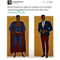 """Bad, Desperate, and Logic: FForbes Science  #  . Follow  SciForbes  Since Superman gets his powers from sunlight  science suggests he should have dark skin:  onforb.es/1MTdglz <p><a href=""""http://hot-chubbies-with-cheese.tumblr.com/post/156947011154/derpomatic-kingofdersecest"""" class=""""tumblr_blog"""">hot-chubbies-with-cheese</a>:</p><blockquote> <p><a href=""""http://derpomatic.tumblr.com/post/156769419635/kingofdersecest-equality-for-both-genders"""" class=""""tumblr_blog"""">derpomatic</a>:</p> <blockquote> <p><a href=""""http://kingofdersecest.tumblr.com/post/156659921725/equality-for-both-genders-benditlikegumby"""" class=""""tumblr_blog"""">kingofdersecest</a>:</p> <blockquote> <p><a href=""""http://equality-for-both-genders.tumblr.com/post/156659682131/equality-for-both-genders-benditlikegumby"""" class=""""tumblr_blog"""">equality-for-both-genders</a>:</p> <blockquote> <p><a href=""""http://benditlikegumby.tumblr.com/post/156659652223/benditlikegumby-equality-for-both-genders"""" class=""""tumblr_blog"""">benditlikegumby</a>:</p>  <blockquote> <p><a href=""""http://equality-for-both-genders.tumblr.com/post/156659597211/equality-for-both-genders-benditlikegumby"""" class=""""tumblr_blog"""">equality-for-both-genders</a>:</p>  <blockquote> <p><a href=""""http://benditlikegumby.tumblr.com/post/156659504988/benditlikegumby-equality-for-both-genders"""" class=""""tumblr_blog"""">benditlikegumby</a>:</p>  <blockquote> <p><a href=""""http://equality-for-both-genders.tumblr.com/post/156659470996/equality-for-both-genders-benditlikegumby"""" class=""""tumblr_blog"""">equality-for-both-genders</a>:</p>  <blockquote> <p><a href=""""http://benditlikegumby.tumblr.com/post/156659402208/benditlikegumby-how-can-science-suggest-this-if"""" class=""""tumblr_blog"""">benditlikegumby</a>:</p>  <blockquote> <p><a href=""""http://equality-for-both-genders.tumblr.com/post/156659330241/how-can-science-suggest-this-if-they-dont-know"""" class=""""tumblr_blog"""">equality-for-both-genders</a>:</p>  <blockquote> <p><a href=""""http://benditlikegumby.tumblr.com/post/156561597283/how-can-science-sugge"""