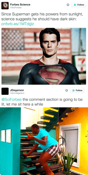 Clark Kent, Gif, and God: FForbes Science  Follow  SciForbes  Since Superman gets his powers from sunlight,  science suggests he should have dark skin  onforb.es/1MTdglz   JDegarson  @johndegarson  Follow  @SciForbes the comment section is going to be  lit, let me sit here a while george-washingdonewiththis:  elfgrove:  kevineleventh:  bemusedlybespectacled:  brasspistol:  russianspacegeckosexparty:  battlships:  Considering he was written to represent Jewish values, he should probably be Middle Eastern.  I'm so here for black Jewish Superman   YES (ps I read is Superman Jewish fyi he is)  Black Jewish Superman? Then we know who needs to play him. Clark Kent: And then he changes… …into Superman.    ♪ I'M TAKING THIS CAPE BY THE REIGNS MAKIN SKIN CELLS POWERED BY SUNS RAYS ♪     OH MY GOD YOU DID THE THING. BLESS YOU.   ♪   YO, TURNS OUT WE HAD A SECRET WEAPON! AN IMMIGRANT WE KNOW AND LOVE, WHO'S UNAFRAID TO STEP IN!   ♪      AAAAAAAHHHH YEEEEESSSSS