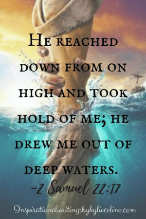 Com, Deep, and Down: FHE REACHED  DOWN FROM ON  HIGH AND TOOK  HOLD OF ME HE  DREW ME OUT OF  DEEP WATERS.  2 Suel2:17  Onspinationaluritingsbyhylieceline.com He reached down from on high and took hold of me; he drew me out of deep waters.