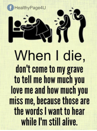 How Much You Miss Me: fHealthyPage4U  When I die,  don't come to my grave  to tell me how much you  love me and how much you  miss me, because those are  the words I want to hear  while l'm still alive.