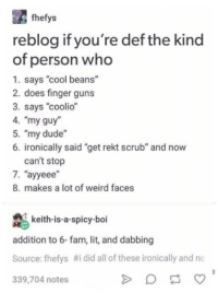 """Fingered: fhefys  reblog if you're def the kind  of person who  1. says """"cool beans""""  2. does finger guns  3. says """"coolio""""  4. """"my guy  5. """"my dude""""  6. ironically said """"get rekt scrub"""" and now  can't stop  7、""""ayeee'  8. makes a lot of weird faces  keith-is-a-spicy-boi  addition to 6-fam, lit, and dabbing  Source: fhelys #i did all of these ironically and no  339,704 notes"""