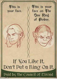 Considence: Fhis is yoar  Fhis is  your face. f  his is your  face on he  One Ring  of Power  S 1S  of ower.  If oa Like It,  Don't Pat a Rino On It.  consid bx the Councit of Elrond  DORKLY