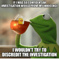 "Advice, Tumblr, and Animal: FI WAS SO CONFIDENTAN  NVESTIGATION WOULD PROVE MYINNOCENCE  |WOULDNT TRY TO  DISCREDIT THE INVESTIGATION <p><a href=""http://advice-animal.tumblr.com/post/168665574856/but-thats-none-of-my-business"" class=""tumblr_blog"">advice-animal</a>:</p>  <blockquote><p>But that's none of my business</p></blockquote>"