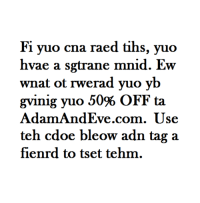 Free, Com, and Code: Fi yuo cna raed tihs, yuo  hvae a sgtrane mnid. Ew  wnat ot rwerad yuo yb  AdamAndEve.com. Use  teh cdoe bleow adn tag a  fienrd to tset tehm. <p>Get 50% OFF almost any adult item &amp; FREE U.S./CAN Shipping by using offer code COLDTAKE at AdamAndEve.com.  18+ Only.</p>