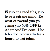 "Free, Http, and Com: Fi yuo cna raed tihs, yuo  hvae a sgtrane mnid. Ew  wnat ot rwerad vuo vb  gving yuo 50% OFF ta  AdamAndEve.com. Use  fienrd to tset tehm. <p>  <i>Get 50% OFF almost any adult item &amp; FREE U.S./CAN Shipping by using offer code DANK50 at </i><a href=""http://www.adamandeve.com/""><i>AdamAndEve.com</i></a><i>.  18+ Only.</i>  <br/></p>"