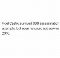 Assassination, Dank, and Fidel Castro: Fidel Castro survived 638 assassination  attempts, but even he could not survive  2016