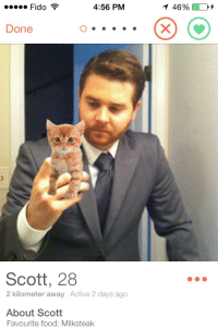"""<p><a class=""""tumblr_blog"""" href=""""http://rosaparking.tumblr.com/post/97591666985"""" target=""""_blank"""">rosaparking</a>:</p> <blockquote> <p>Who's taking the pic if hes holding the cat?</p> </blockquote>: Fido  4:56 PM  1 46%  Done  Scott, 28  2 kilometer away Active 2 days ago  About Scott  Favourite food: Milksteak <p><a class=""""tumblr_blog"""" href=""""http://rosaparking.tumblr.com/post/97591666985"""" target=""""_blank"""">rosaparking</a>:</p> <blockquote> <p>Who's taking the pic if hes holding the cat?</p> </blockquote>"""