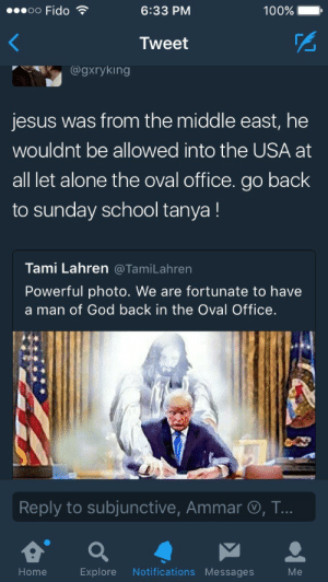 Tess back at it again with some bullshit: Fido  6:33 PM  100% .  Tweet  @gxryking  jesus was from the middle east, he  wouldnt be allowed into the USA at  all let alone the oval office. go back  to sunday school tanya!  Tami Lahren @TamiLahren  Powerful photo. We are fortunate to have  a man of God back in the Oval Office.  Reply to subjunctive, Ammar O, T  Home  Explore Notifications Messages  Me Tess back at it again with some bullshit